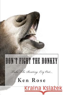 Don't Fight the Donkey: . Ken Rose 9781469917733