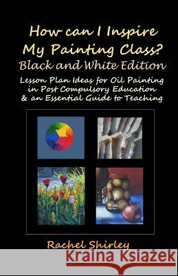 How Can I Inspire My Painting Class? (Black and White Edition): Lesson Plan Ideas for Oil Painting in Post Compulsory Education & an Essential Guide t Rachel Shirley 9781469929118