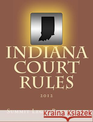 Indiana Court Rules: 2012 Summit Legal Publishing 9781469942353