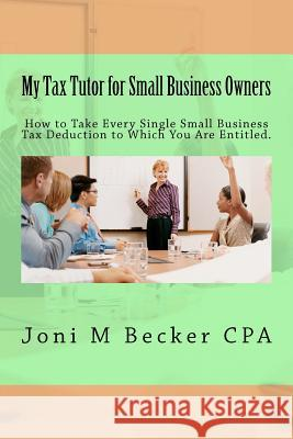 My Tax Tutor for Small Business Owners - 2012: What Every Small Business Owner Should Know about Their Taxes Joni M. Becke 9781469943039