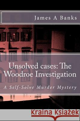 Unsolved Cases: The Woodroe Investigation: A Self-Solve Murder Mystery James A. Banks 9781469969138 Createspace