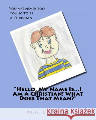 Hello, My Name Is...I Am a Christian! What Does That Mean? Mrs Anita L. Watkins 9781469977065