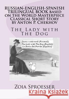 Russian-English-Spanish Trilingual Book Based on the World Masterpiece Classical Short Story by Anton P. Chekhov: The Lady with the Dog Mrs Zoia Sproesser 9781470012175