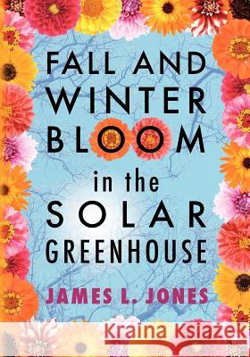Fall and Winter Bloom in the Solar Greenhouse James L. Jones 9781470015664