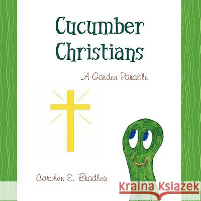 Cucumber Christians: A Garden Parable Carolyn E. Bradley 9781470031787