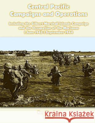 Central Pacific Campaigns and Operations: Including the Gilbert-Marshall Islands Campaign and the Occupation of the Marianas 1 June 1943-1 September 1 Ray Merriam 9781470040567 Createspace