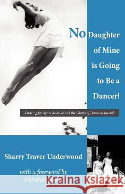 No Daughter of Mine Is Going to Be a Dancer!: Dancing for Agnes de Mille and the Giants of Dance in the 40s Sharry Traver Underwood Deborah Jowitt 9781470086183 Createspace