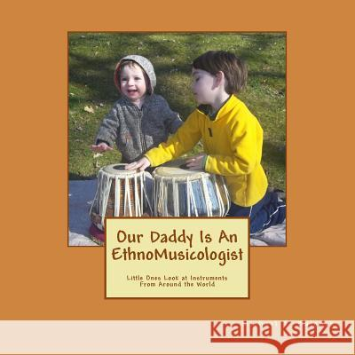 Our Daddy Is an Ethnomusicologist: Little Ones Look at Instruments from Around the World Michael T. Balonek Amanda Beth Cunningham-Balonek Michael T. Balonek 9781470099633