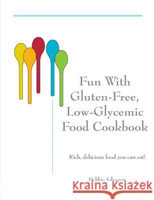 Fun with Gluten-Free, Low-Glycemic Food Cookbook: Rich, Delicious Food You Can Eat! Debbie Johnson 9781470130862