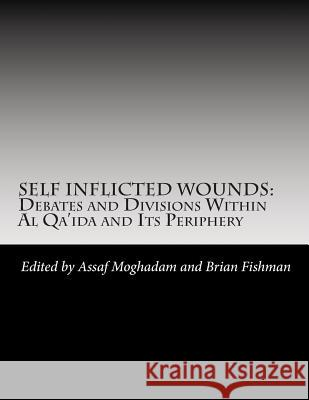 Self Inflicted Wounds: Debates and Division Within Al-Qa'ida and Its Periphery Combatting Terrorism Center              Assaf Moghadam Brian Fishman 9781470140434