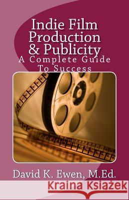 Indie Film Production & Publicity: A Complete Guide to Success David K. Ewen 9781470142759 Createspace Independent Publishing Platform