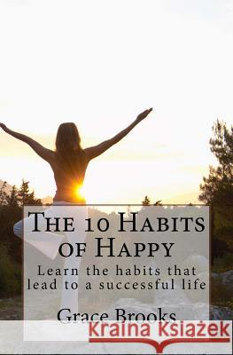 The 10 Habits of Happy: Learn the Habits That Lead to a Successful Life Mrs Grace Brooks 9781470148089