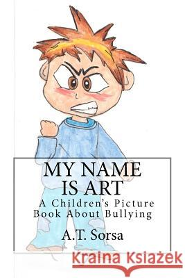My Name Is Art: A Children's Picture Book about Bullying A. T. Sorsa 9781470157968