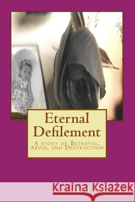 Eternal Defilement: A Story of Betrayal, Abuse, and Destruction MS Amara Reynold Jay 9781470181031 Createspace