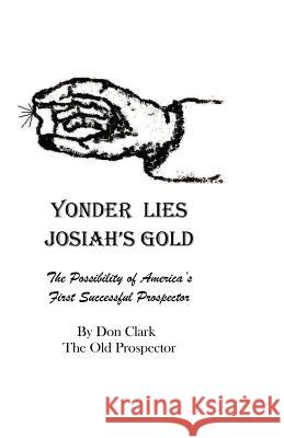 Yonder Lies Josiah's Gold: The Possibility of America's First Successful Prospector Don Clark 9781470194611