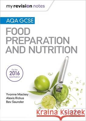 My Revision Notes: Aqa GCSE Food Preparation and Nutrition Yvonne Mackey Alexis Rickus Bev Saunder 9781471886997