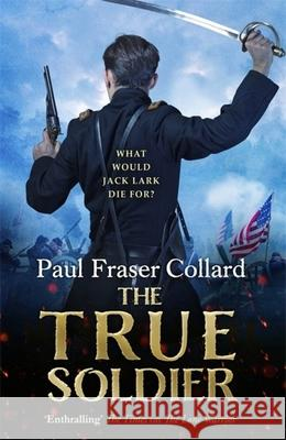 True Soldier Jack Lark 6 Collard, Paul Fraser 9781472239044