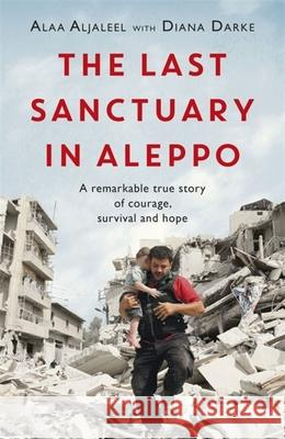 The Last Sanctuary in Aleppo: A Remarkable True Story of Courage, Hope and Survival Alaa Aljaleel Diana Darke 9781472260581