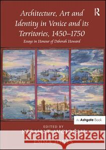 Architecture, Art and Identity in Venice and Its Territories, 1450 1750: Essays in Honour of Deborah Howard  9781472410825