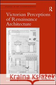 Victorian Perceptions of Renaissance Architecture Katherine M. Wheeler   9781472418821