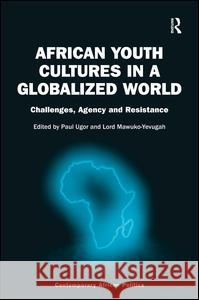 African Youth Cultures in a Globalized World: Challenges, Agency and Resistance Lord Mawuko-Yevugah Paul Ugor Professor Nana K. Poku 9781472429759