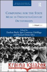 Composing for the State: Music in Twentieth-Century Dictatorships Mr Igor Contreras Zubillaga Dr. Manuel Deniz Silva Mr. Igor Contreras Zubillaga 9781472437495