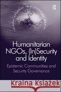Humanitarian NGOs, (in)Security and Identity: Epistemic Communities and Security Governance Professor, Dr. Andrea Schneiker Professor Nana K. Poku  9781472438072