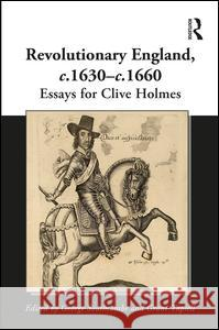 Revolutionary England, c.1630-c.1660: Essays for Clive Holmes George Southcombe Grant Tapsell 9781472438379