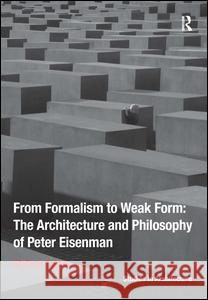 From Formalism to Weak Form: The Architecture and Philosophy of Peter Eisenman Stefano Corbo 9781472443144