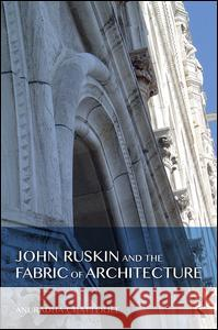 John Ruskin and the Fabric of Architecture Anuradha Chatterjee 9781472449436