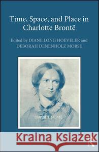 Time, Space, and Place in Charlotte Bronte Diane Long Hoeveler Deborah Denenholz Morse 9781472453860