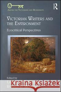 Victorian Writers and the Environment: Ecocritical Perspectives Laurence W Ronald D 9781472454706