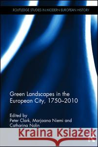 Green Landscapes in the European City, 1750-2010 Peter Clark Marjaana Niemi 9781472464392 Routledge