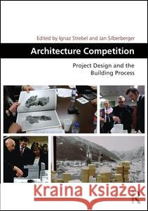 Architecture Competition: Project Design and the Building Process Ignaz Strebel Jan Silberberger 9781472469984
