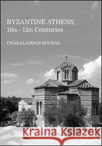Byzantine Athens, 10th-12th Centuries Charalambos Bouras 9781472479907