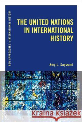 The United Nations in International History Amy L. Sayward Thomas Zeiler 9781472510037