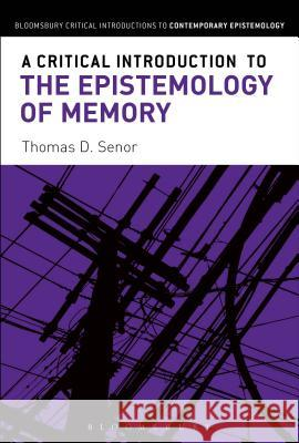 A Critical Introduction to the Epistemology of Memory Thomas D. Senor 9781472525598