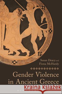 Gender Violence in Ancient Greece Susan Deacy Fiona McHardy 9781472531568