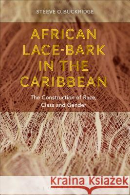 African Lace-Bark in the Caribbean: The Construction of Race, Class, and Gender Steeve Buckridge 9781472569301
