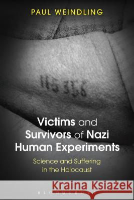 Victims and Survivors of Nazi Human Experiments : Science and Suffering in the Holocaust Paul Weindling 9781472579935