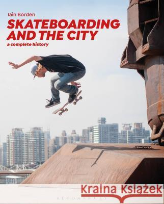 Skateboarding and the City: A Complete History Iain Borden 9781472583451