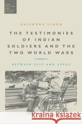 The Testimonies of Indian Soldiers and the Two World Wars: Between Self and Sepoy Gajendra Singh (University of Oxford, UK   9781472583895