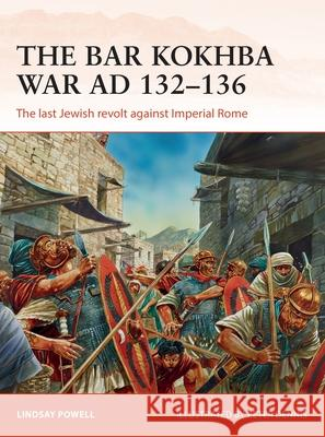 The Bar Kokhba War AD 132-135: The Last Jewish Revolt Against Imperial Rome Lindsay Powell Peter Dennis 9781472817983