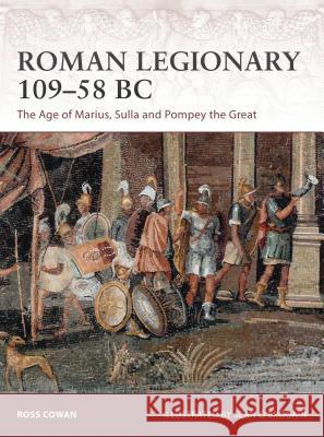 Roman Legionary 109-58 BC: The Age of Marius, Sulla and Pompey the Great Ross Cowan Sean O 9781472825193