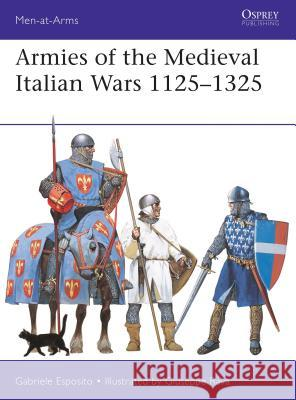 Armies of the Medieval Italian Wars 1125-1325 Gabriele Esposito Giuseppe Rava 9781472833402