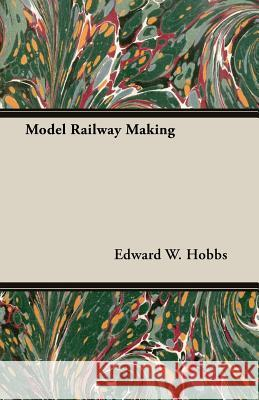 Model Railway Making - Being No. 5 of the New Model Maker Series of Practical Handbooks Covering Every Phase of Model Work Edward W. Hobbs 9781473303447