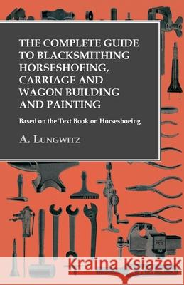 The Complete Guide to Blacksmithing Horseshoeing, Carriage and Wagon Building and Painting - Based on the Text Book on Horseshoeing A Lungwitz   9781473328624 Owen Press