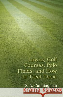 Lawns, Golf Courses, Polo Fields, and How to Treat Them S. a. Cunningham 9781473329133