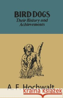 Bird Dogs - Their History and Achievements A F Hochwalt   9781473336308 Read Country Books