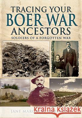 Tracing Your Boer War Ancestors: Soldiers of a Forgotten War Jane Marchese Robinson 9781473822429